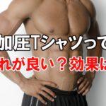 男性用の加圧シャツって効果あるの?どれが良いの?選び方は何基準?